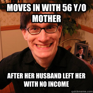Moves in with 56 y/o mother after her husband left her with no income - Moves in with 56 y/o mother after her husband left her with no income  misunderstood loser