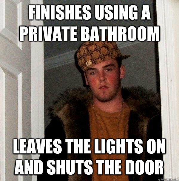 Finishes using a private bathroom Leaves the lights on and shuts the door - Finishes using a private bathroom Leaves the lights on and shuts the door  Scumbag Steve