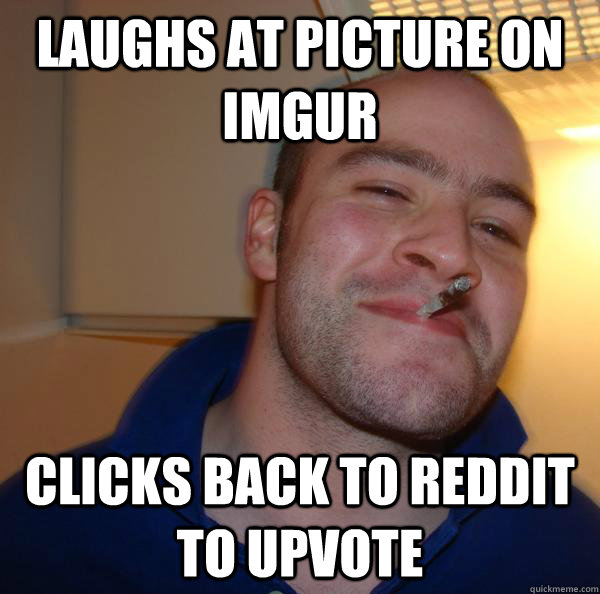 Laughs at picture on imgur Clicks back to reddit to upvote - Laughs at picture on imgur Clicks back to reddit to upvote  Misc