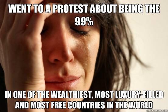 went to a protest about being the 99% in one of the wealthiest, most luxury-filled and most free countries in the world  - went to a protest about being the 99% in one of the wealthiest, most luxury-filled and most free countries in the world   First World Problems