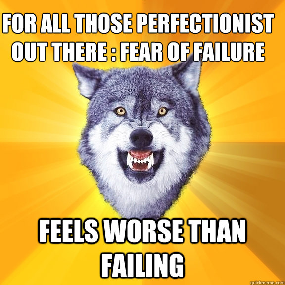 For All those perfectionist out there : Fear of failure Feels worse than failing - For All those perfectionist out there : Fear of failure Feels worse than failing  Courage Wolf