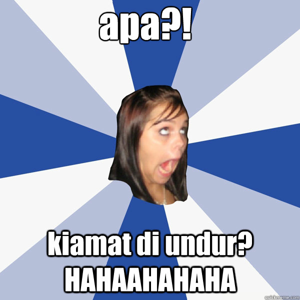 apa?! kiamat di undur? HAHAAHAHAHA - apa?! kiamat di undur? HAHAAHAHAHA  Annoying Facebook Girl