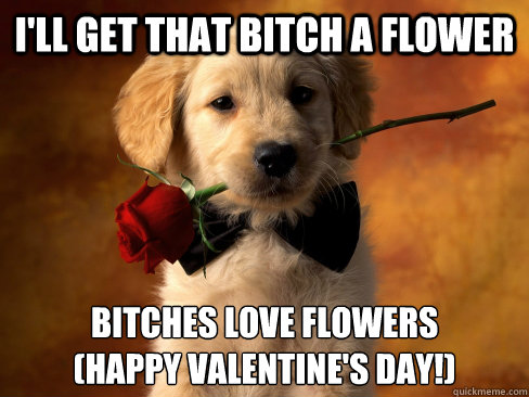 I Ll Get That Bitch A Flower Bitches Love Flowers Happy Valentine S