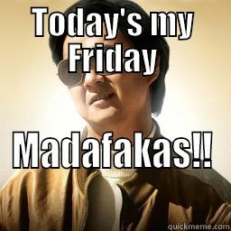 Today's my Friday - TODAY'S MY FRIDAY MADAFAKAS!! Mr Chow