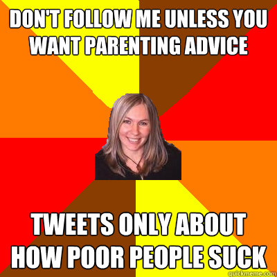 Don't follow me unless you want parenting advice tweets only about how poor people suck