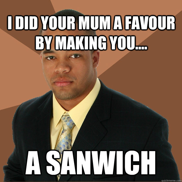 I did your mum a favour by making you.... A sanwich - I did your mum a favour by making you.... A sanwich  Successful Black Man