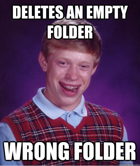 Deletes An empty Folder Wrong Folder - Deletes An empty Folder Wrong Folder  Bad Luck Brian