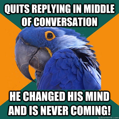 Quits replying in middle of conversation he changed his mind and is never coming! - Quits replying in middle of conversation he changed his mind and is never coming!  Paranoid Parrot