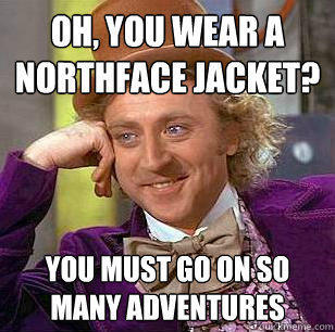 Oh, You Wear A NorthFace Jacket? You must go on so many adventures - Oh, You Wear A NorthFace Jacket? You must go on so many adventures  Condescending Wonka