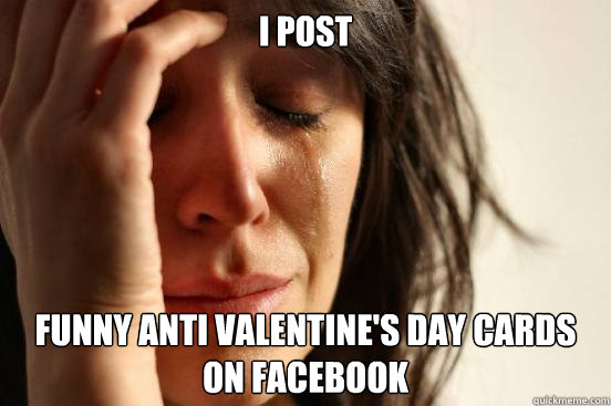 I Post Funny Anti Valentine S Day Cards On Facebook First World