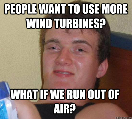 people want to use more wind turbines? what if we run out of air? - people want to use more wind turbines? what if we run out of air?  10 Guy