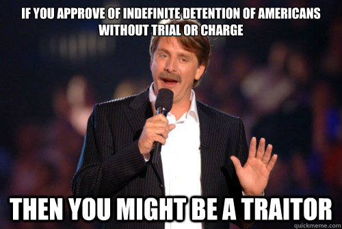 If you approve of indefinite detention of americans without trial or charge Then you might be a traitor