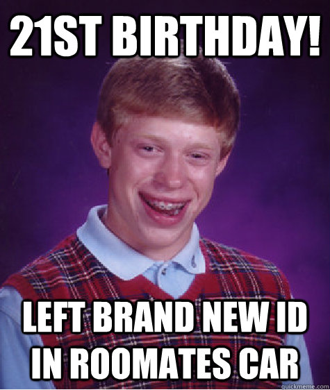 21st Birthday! Left brand new ID in roomates car - 21st Birthday! Left brand new ID in roomates car  Bad Luck Brian