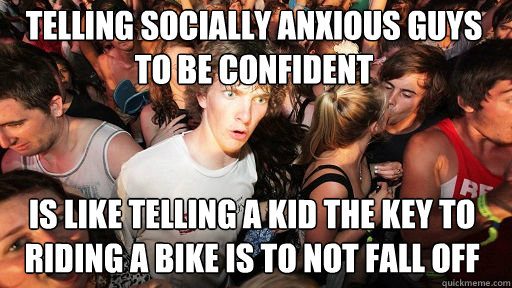 Telling socially anxious guys to be confident Is like telling a kid the key to riding a bike is to not fall off - Telling socially anxious guys to be confident Is like telling a kid the key to riding a bike is to not fall off  Sudden Clarity Clarence