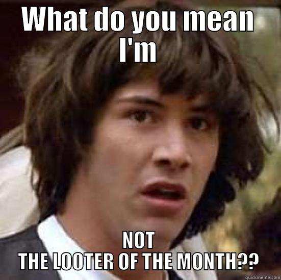 WHAT DO YOU MEAN I'M NOT THE LOOTER OF THE MONTH?? conspiracy keanu