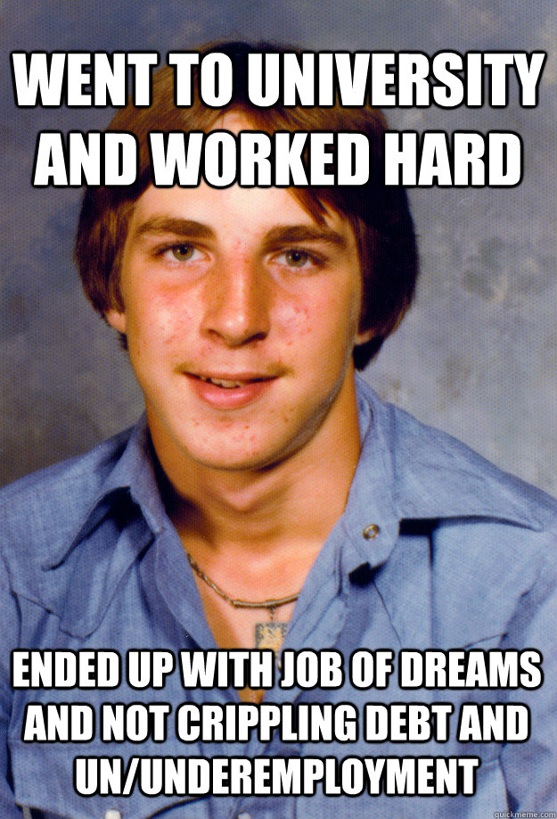 Went to university and worked hard ended up with job of dreams and not crippling debt and un/underemployment - Went to university and worked hard ended up with job of dreams and not crippling debt and un/underemployment  Old Economy Steven