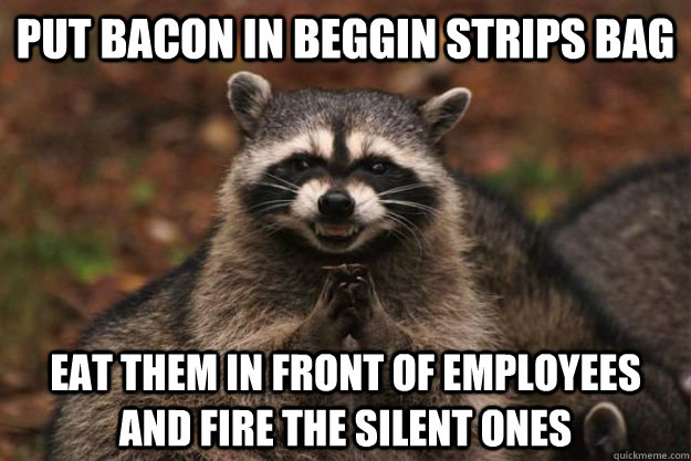 put bacon in beggin strips bag eat them in front of employees and fire the silent ones  Evil Plotting Raccoon