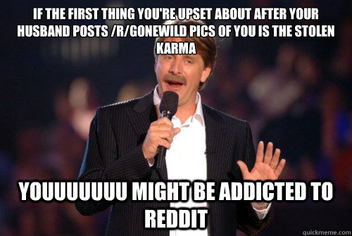 If the first thing you're upset about after your husband posts /r/gonewild pics of you is the stolen karma youuuuuuu might be addicted to reddit