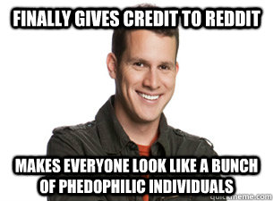 Finally gives credit to Reddit Makes everyone look like a bunch of phedophilic individuals