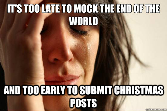 It's too late to mock the end of the world and too early to submit Christmas posts - It's too late to mock the end of the world and too early to submit Christmas posts  First World Problems