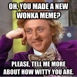 Oh, you made a new Wonka meme? Please, tell me more about how witty you are. - Oh, you made a new Wonka meme? Please, tell me more about how witty you are.  Condescending Wonka