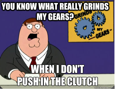 you know what really grinds my gears? When I don't push in the clutch - you know what really grinds my gears? When I don't push in the clutch  Grinds my gears