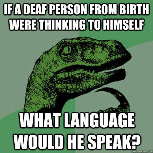 if a deaf person from birth were thinking to himself what language would he speak? - if a deaf person from birth were thinking to himself what language would he speak?  Philosoraptor