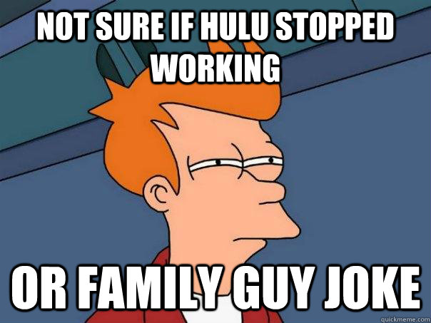 not sure if hulu stopped working or family guy joke - not sure if hulu stopped working or family guy joke  Futurama Fry