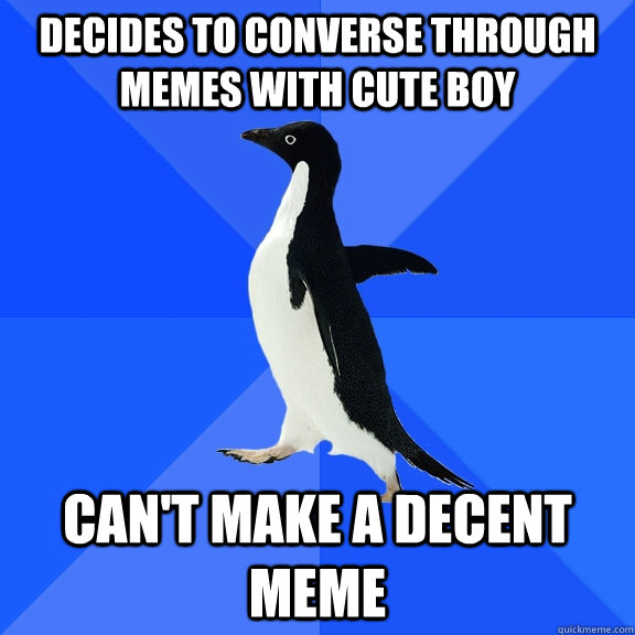 Decides to converse through memes with cute boy can't make a decent meme - Decides to converse through memes with cute boy can't make a decent meme  Socially Awkward Penguin