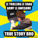 LE TROLLING LE 9GAG ARMY LE AWESOME TRUE STORY BRO