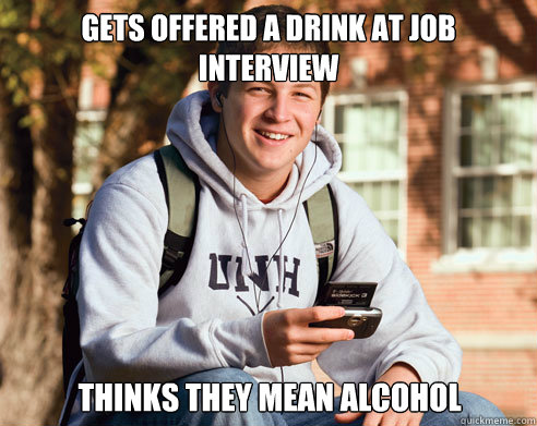 Gets offered a drink at job interview Thinks they mean alcohol - Gets offered a drink at job interview Thinks they mean alcohol  College Freshman