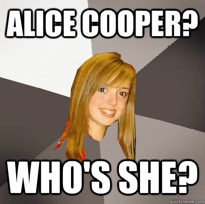 Alice Cooper? Who's she? - Alice Cooper? Who's she?  Musically Oblivious 8th Grader