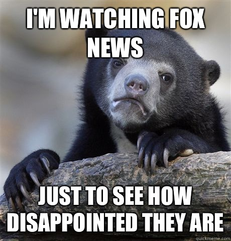 I'm watching fox news  Just to see how disappointed they are  - I'm watching fox news  Just to see how disappointed they are   Confession Bear