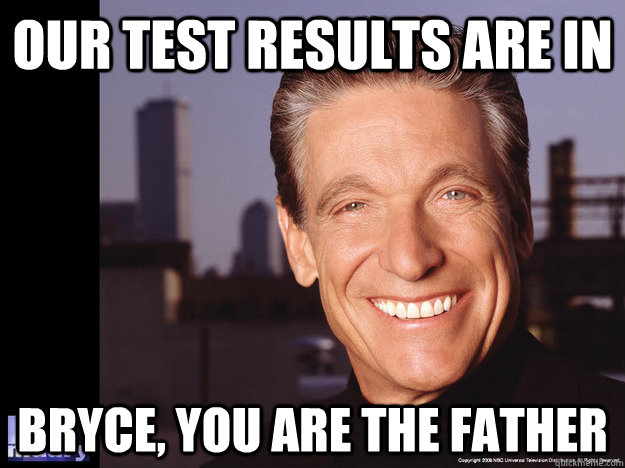 OUR TEST RESULTS ARE IN BRYCE, YOU ARE THE FATHER - OUR TEST RESULTS ARE IN BRYCE, YOU ARE THE FATHER  Maury