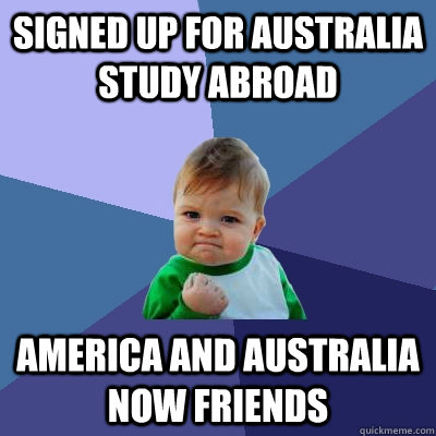 SIgned up for Australia study abroad America and Australia now friends - SIgned up for Australia study abroad America and Australia now friends  Success Kid