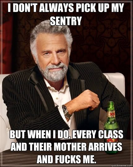 I don't always pick up my sentry but when I do, every class and their mother arrives and fucks me. - I don't always pick up my sentry but when I do, every class and their mother arrives and fucks me.  The Most Interesting Man In The World