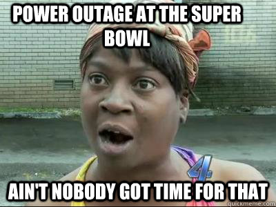 Power outage at the Super Bowl Ain't Nobody Got Time For That  No Time Sweet Brown