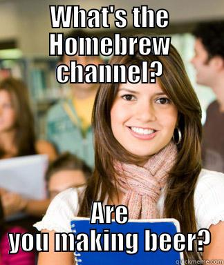 WHAT'S THE HOMEBREW CHANNEL? ARE YOU MAKING BEER? Sheltered College Freshman