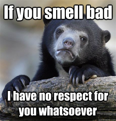 If you smell bad I have no respect for you whatsoever - If you smell bad I have no respect for you whatsoever  Confession Bear