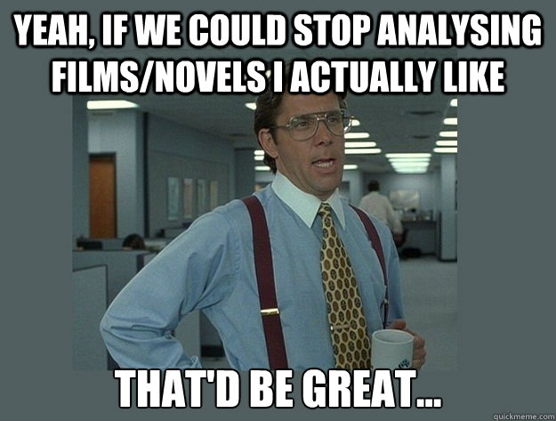 Yeah, if we could stop analysing films/novels i actually like That'd be great... - Yeah, if we could stop analysing films/novels i actually like That'd be great...  Office Space Lumbergh