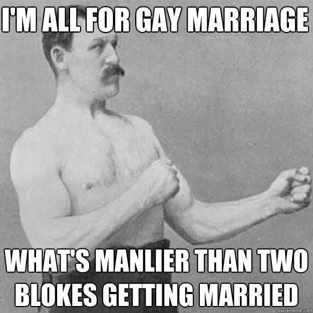 I'm all for gay marriage what's manlier than two blokes getting married - I'm all for gay marriage what's manlier than two blokes getting married  Misc