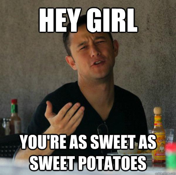 Hey girl You're as sweet as sweet potatoes