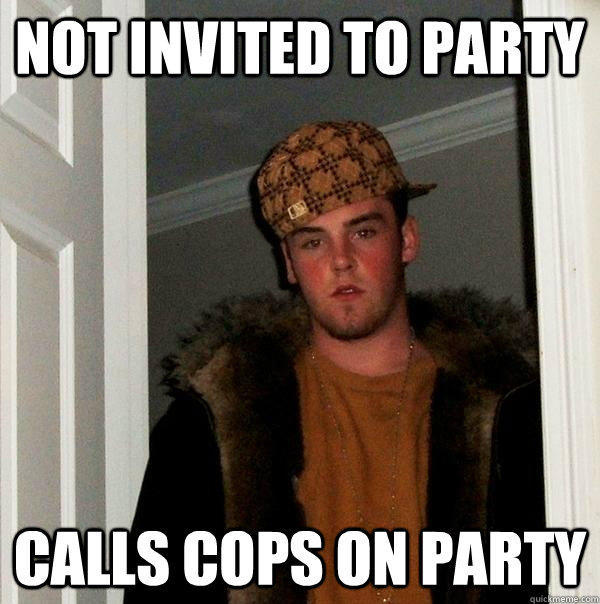 Not invited to party Calls cops on party - Not invited to party Calls cops on party  Scumbag Steve