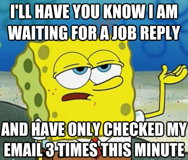 I'LL HAVE YOU KNOW I am waiting for a job reply and have only checked my email 3 times this minute - I'LL HAVE YOU KNOW I am waiting for a job reply and have only checked my email 3 times this minute  Tough Spongebob