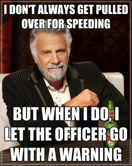 I don't always get pulled over for speeding but when I do, I let the officer go with a warning - I don't always get pulled over for speeding but when I do, I let the officer go with a warning  The Most Interesting Man In The World