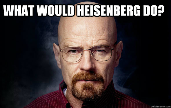What would Heisenberg do?
