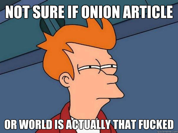 not sure if onion article or world is actually that fucked - not sure if onion article or world is actually that fucked  Futurama Fry