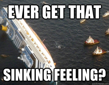 ever get that sinking feeling?