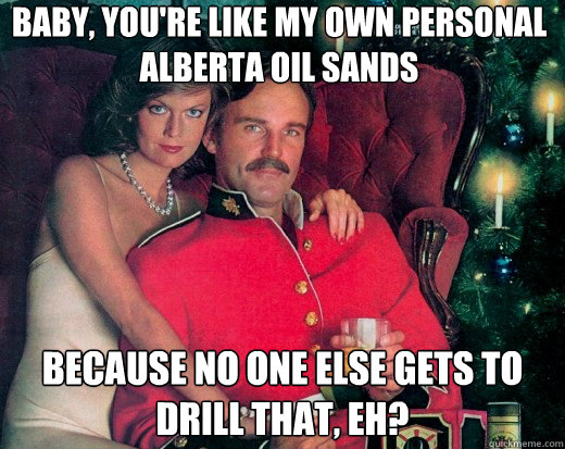 Baby, you're like my own personal Alberta Oil Sands because no one else gets to drill that, eh?