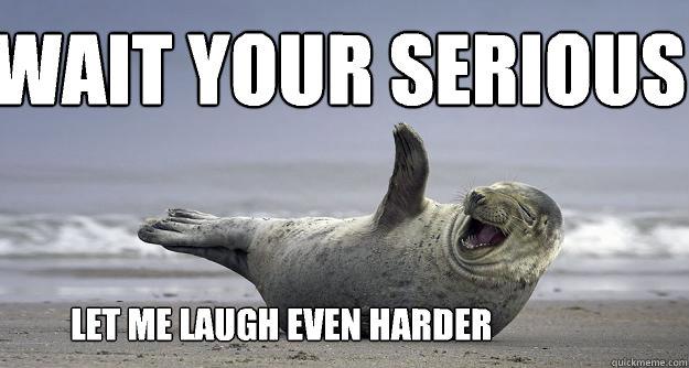 Wait your serious Let me laugh even harder